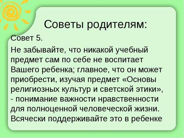 Советы родителям: Совет 5. Не забывайте, что никакой учебный предмет сам по с...
