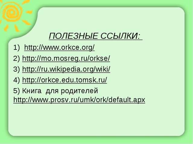 ПОЛЕЗНЫЕ ССЫЛКИ: 1) http://www.orkce.org/ 2) http://mo.mosreg.ru/orkse/ 3) ht...