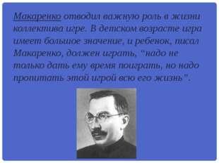 Макаренко отводил важную роль в жизни коллектива игре. В детском возрасте игр