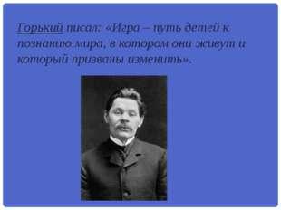 Горький писал: «Игра – путь детей к познанию мира, в котором они живут и кото