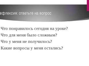 Рефлексия: ответьте на вопрос Что понравилось сегодня на уроке? Что для меня