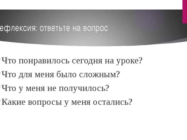 Рефлексия: ответьте на вопрос Что понравилось сегодня на уроке? Что для меня...