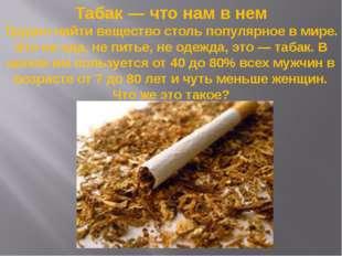 Табак — что нам в нем Трудно найти вещество столь популярное в мире. Это не е