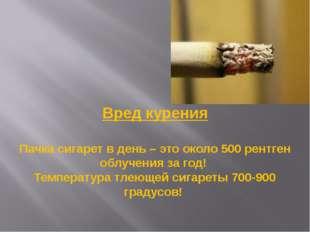 Вред курения Пачка сигарет в день – это около 500 рентген облучения за год! Т