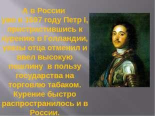 А в России уже в 1697 году Петр I, пристрастившись к курению в Голландии, ука