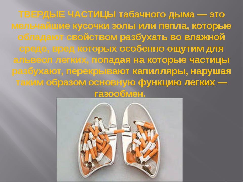ТВЕРДЫЕ ЧАСТИЦЫ табачного дыма — это мельчайшие кусочки золы или пепла, котор...