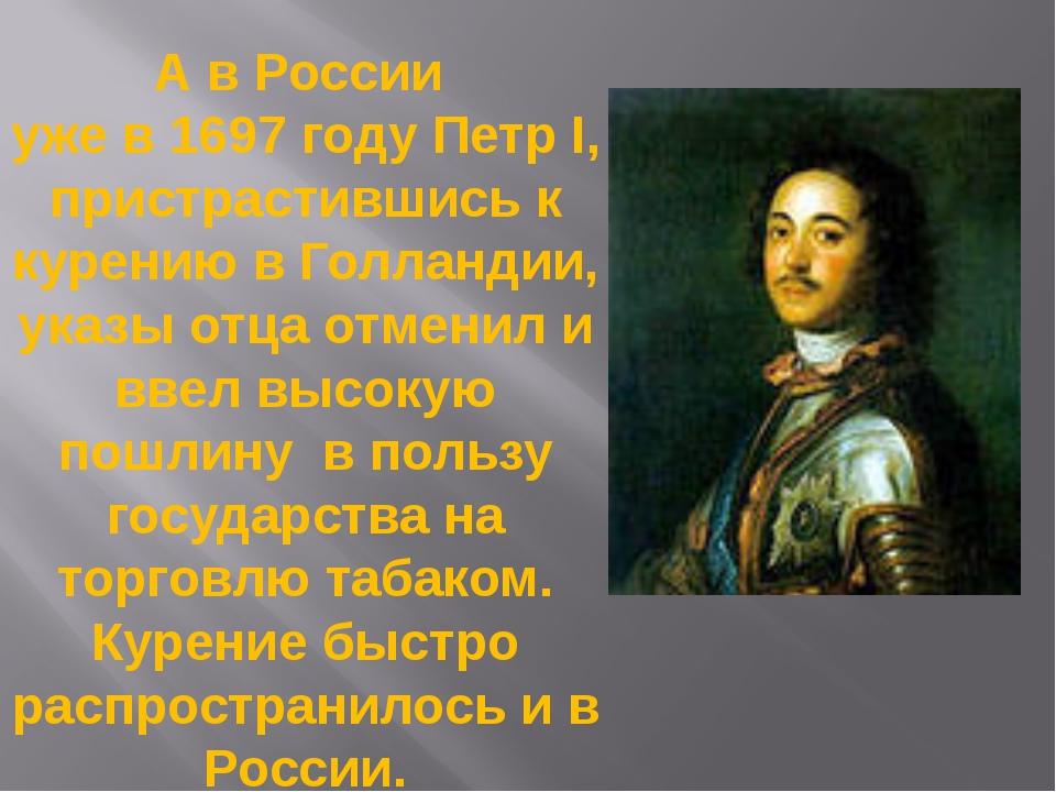 А в России уже в 1697 году Петр I, пристрастившись к курению в Голландии, ука...