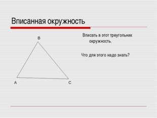 Вписанная окружность Вписать в этот треугольник окружность. Что для этого над