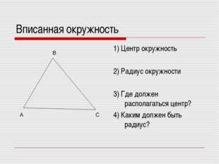 Вписанная окружность 1) Центр окружность 2) Радиус окружности 3) Где должен р