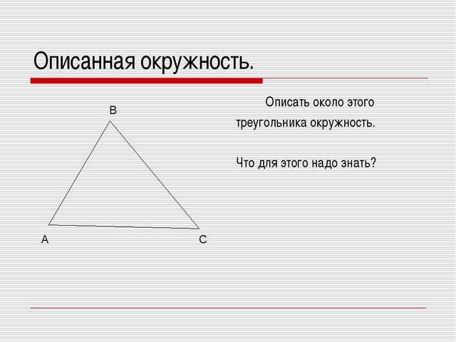 Описанная окружность. Описать около этого треугольника окружность. Что для эт...