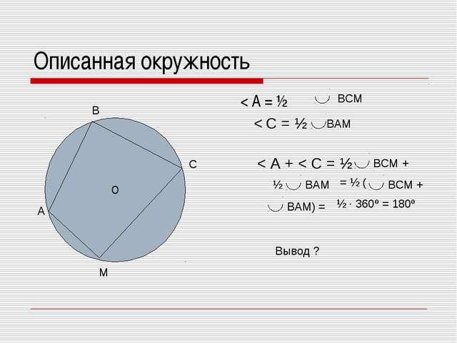 Описанная окружность < А = ½ О А В С М ВСМ < С = ½ ВАМ < А + < С = ½ ВСМ + ½...