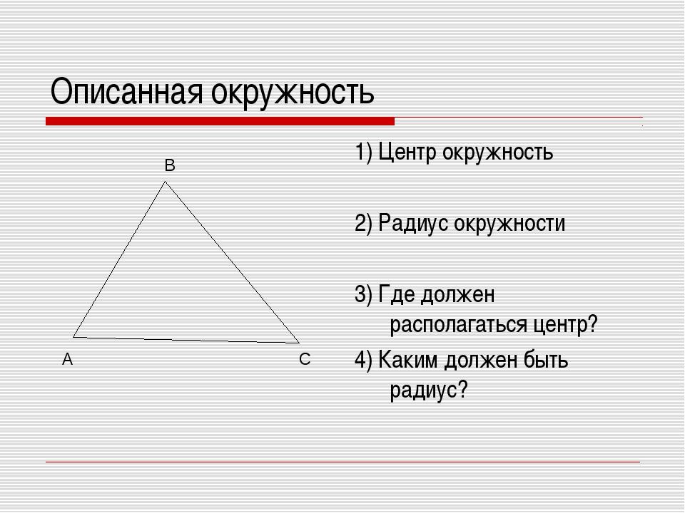 Описанная окружность 1) Центр окружность 2) Радиус окружности 3) Где должен р...