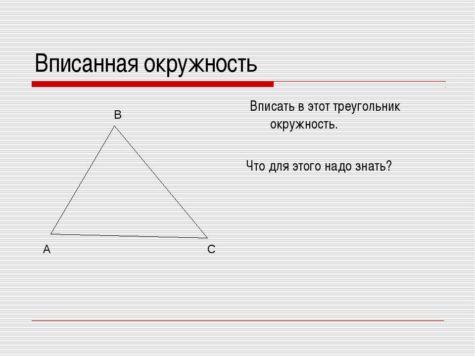 Вписанная окружность Вписать в этот треугольник окружность. Что для этого над...