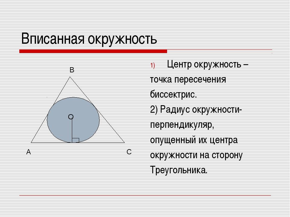 Вписанная окружность Центр окружность – точка пересечения биссектрис. 2) Ради...