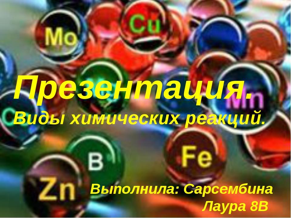 Презентация. Виды химических реакций. Выполнила: Сарсембина Лаура 8В класс
