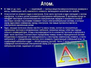 Атом. А́том(отдр.-греч.ἄτομος— неделимый)— частица вещества микроскопиче