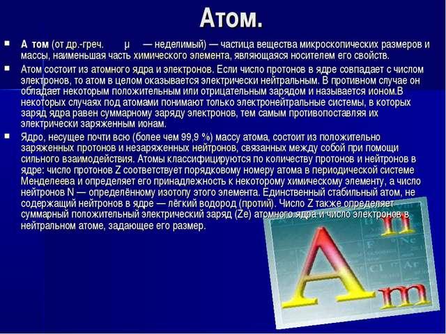 Атом. А́том(отдр.-греч.ἄτομος— неделимый)— частица вещества микроскопиче...