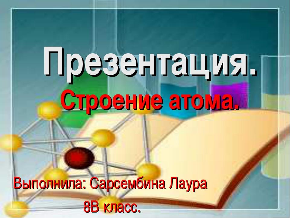 Презентация. Строение атома. Выполнила: Сарсембина Лаура 8В класс.