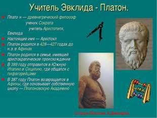 Учитель Эвклида - Платон. Плато́н — древнегреческий философ ученик Сократа