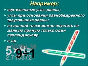 Например: вертикальные углы равны; углы при основании равнобедренного треугол