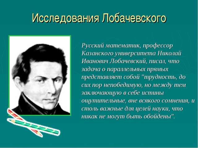 Исследования Лобачевского Русский математик, профессор Казанского университет...