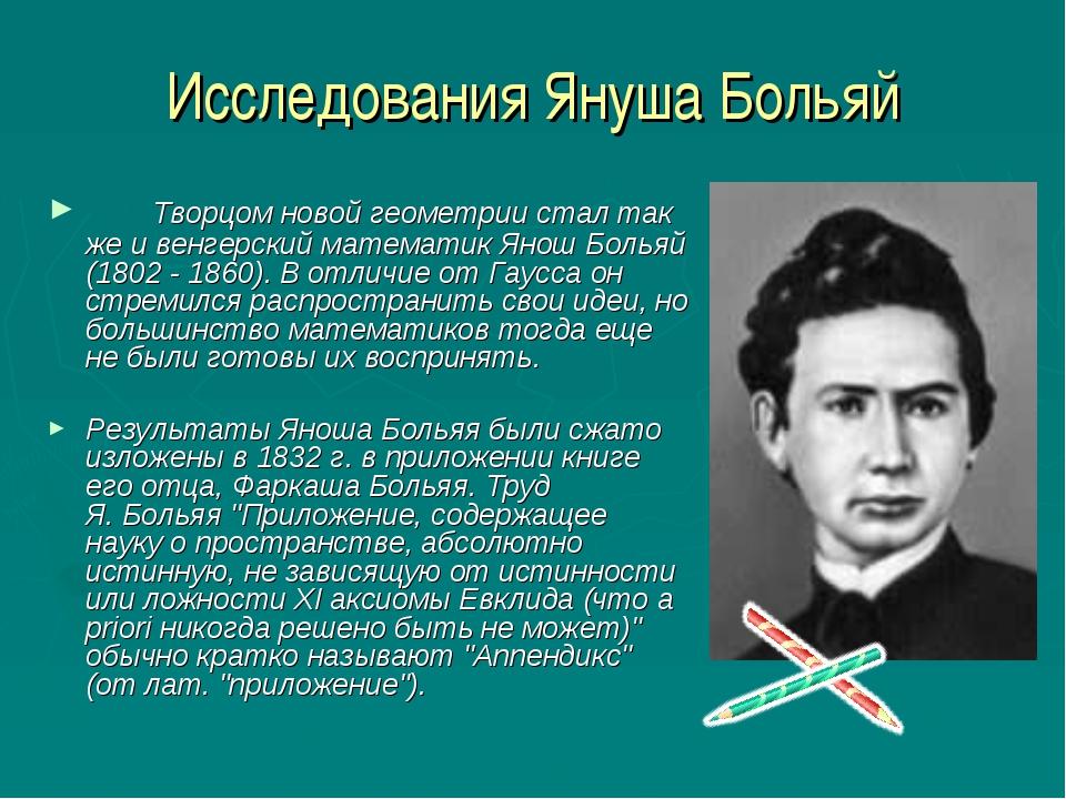 Исследования Януша Больяй Творцом новой геометрии стал так же и венгерский м...