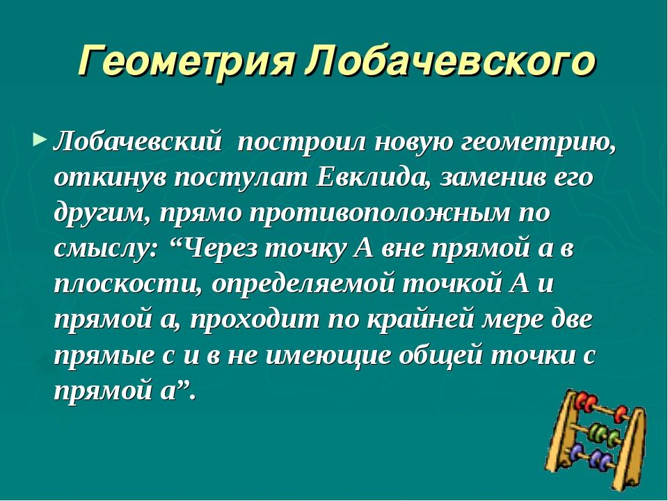 Геометрия Лобачевского Лобачевский построил новую геометрию, откинув постулат...