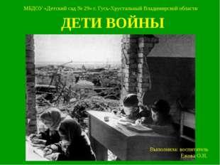 ДЕТИ ВОЙНЫ МБДОУ «Детский сад № 29» г. Гусь-Хрустальный Владимирской области