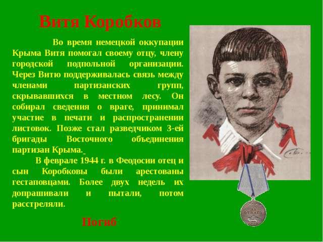 Витя Коробков Во время немецкой оккупации Крыма Витя помогал своему отцу, чле...