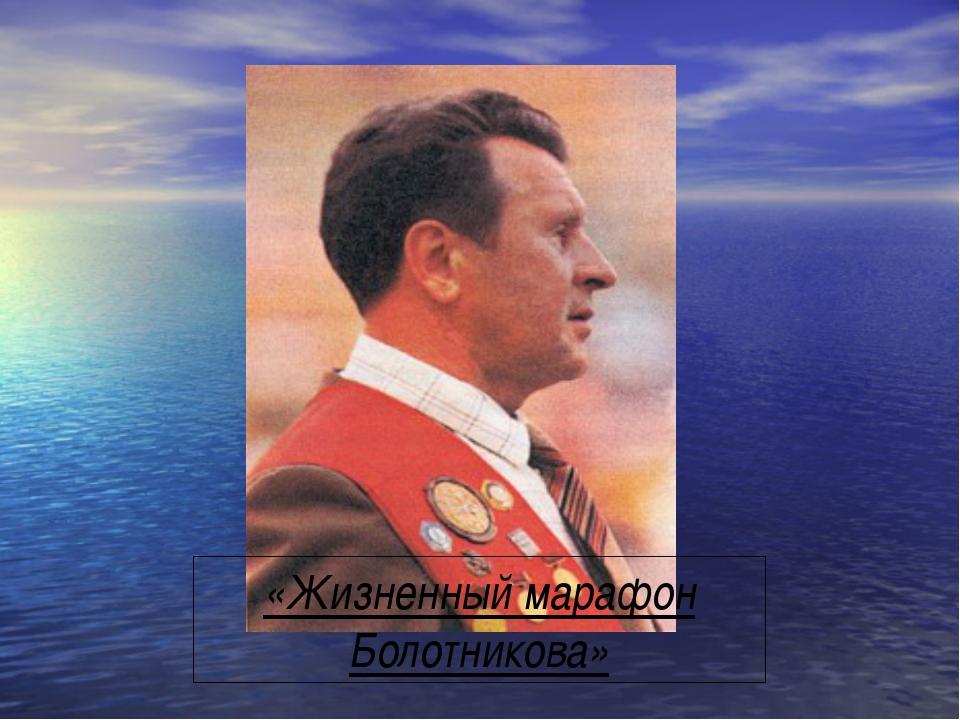 «Жизненный марафон Болотникова»