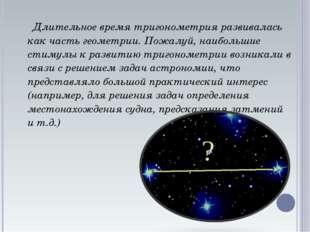 Длительное время тригонометрия развивалась как часть геометрии. Пожалуй, наи
