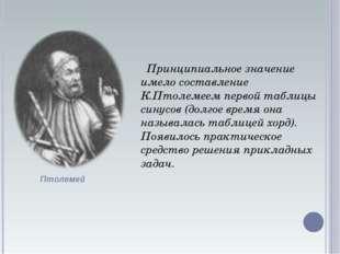 Принципиальное значение имело составление К.Птолемеем первой таблицы синусов
