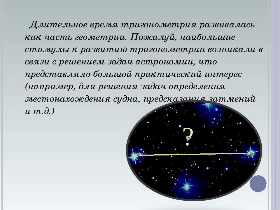 Длительное время тригонометрия развивалась как часть геометрии. Пожалуй, наи...