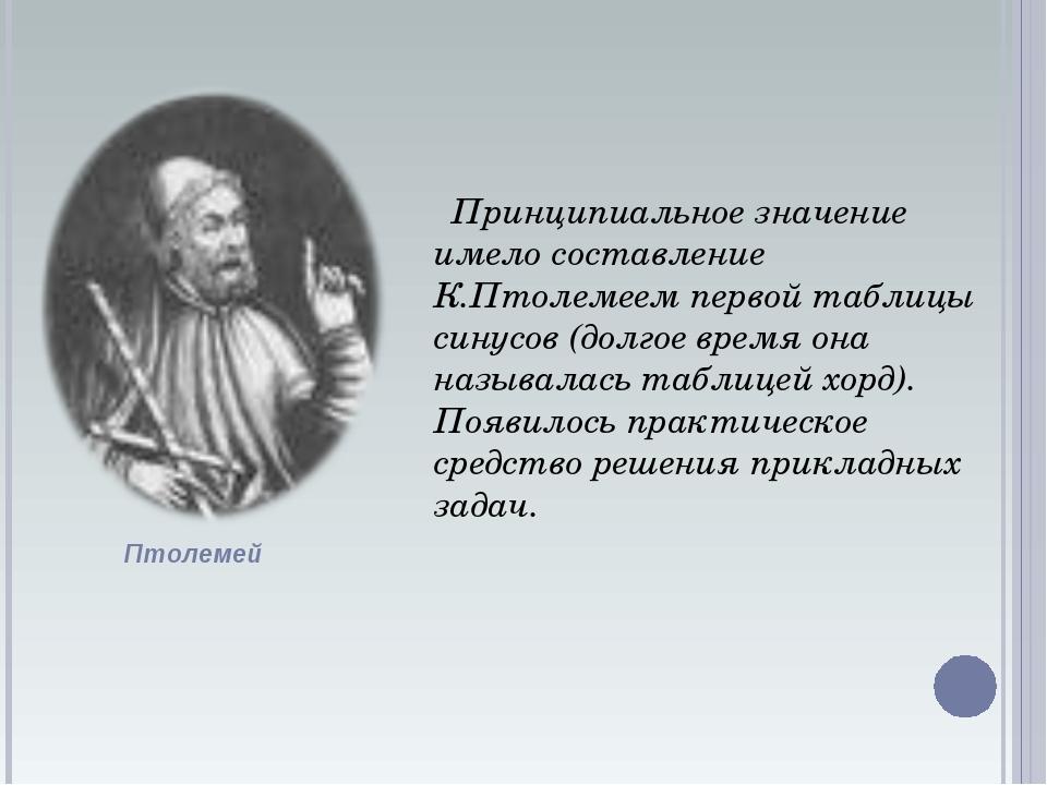 Принципиальное значение имело составление К.Птолемеем первой таблицы синусов...