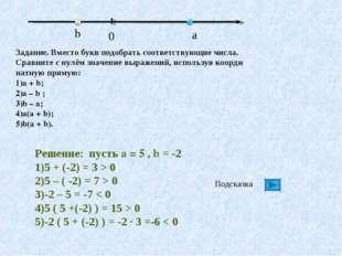 Решение: пусть a = 5 , b = -2 5 + (-2) = 3 > 0 5 – ( -2) = 7 > 0 -2 – 5 = -7