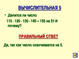 ВЫЧИСЛИТЕЛЬНАЯ 5 Делится ли число 110 ∙ 120 ∙ 130 ∙ 140 – 155 на 5? И почему?