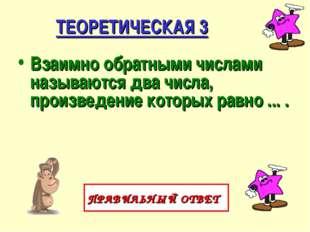 ТЕОРЕТИЧЕСКАЯ 3 Взаимно обратными числами называются два числа, произведение