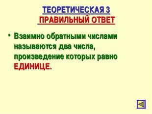 ТЕОРЕТИЧЕСКАЯ 3 ПРАВИЛЬНЫЙ ОТВЕТ Взаимно обратными числами называются два чис