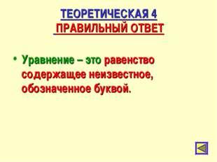 ТЕОРЕТИЧЕСКАЯ 4 ПРАВИЛЬНЫЙ ОТВЕТ Уравнение – это равенство содержащее неизвес