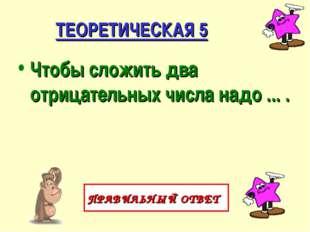 ТЕОРЕТИЧЕСКАЯ 5 Чтобы сложить два отрицательных числа надо ... . ПРАВИЛЬНЫЙ О
