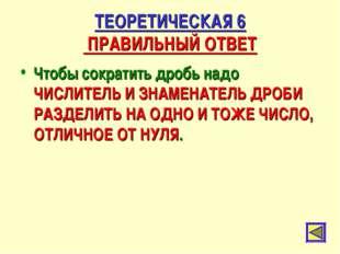 ТЕОРЕТИЧЕСКАЯ 6 ПРАВИЛЬНЫЙ ОТВЕТ Чтобы сократить дробь надо ЧИСЛИТЕЛЬ И ЗНАМЕ