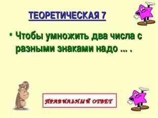 ТЕОРЕТИЧЕСКАЯ 7 Чтобы умножить два числа с разными знаками надо ... . ПРАВИЛЬ