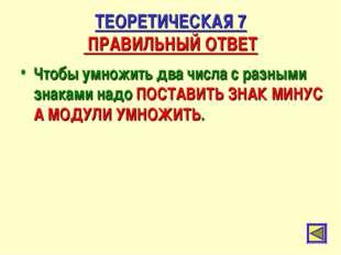 ТЕОРЕТИЧЕСКАЯ 7 ПРАВИЛЬНЫЙ ОТВЕТ Чтобы умножить два числа с разными знаками н