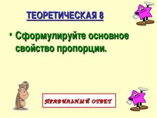 ТЕОРЕТИЧЕСКАЯ 8 Сформулируйте основное свойство пропорции. ПРАВИЛЬНЫЙ ОТВЕТ