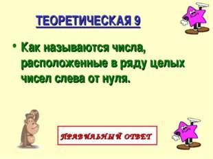 ТЕОРЕТИЧЕСКАЯ 9 Как называются числа, расположенные в ряду целых чисел слева