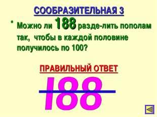 СООБРАЗИТЕЛЬНАЯ 3 Можно ли 188 разде-лить пополам так, чтобы в каждой половин