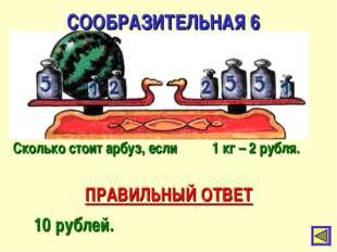 СООБРАЗИТЕЛЬНАЯ 6 ПРАВИЛЬНЫЙ ОТВЕТ 10 рублей. Сколько стоит арбуз, если 1 кг