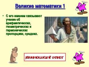 Великие математики 1 С его именем связывают учение об арифметических, геометр
