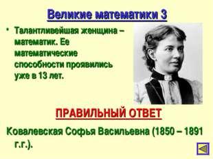 Великие математики 3 Талантливейшая женщина – математик. Ее математические сп