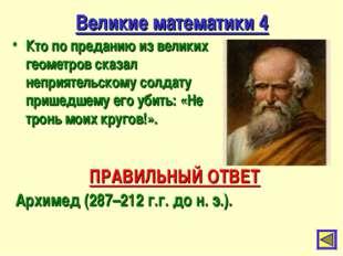 Великие математики 4 Кто по преданию из великих геометров сказал неприятельск